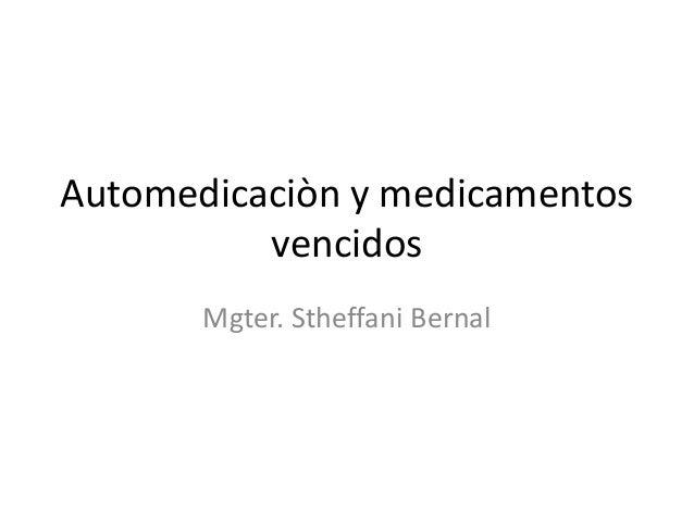 Automedicaciòn y medicamentos vencidos Mgter. Stheffani Bernal