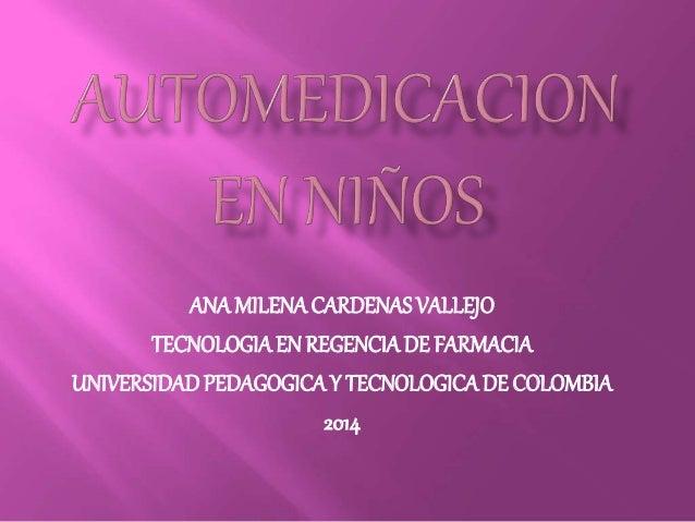 ANA MILENA CARDENAS VALLEJO  TECNOLOGIA EN REGENCIA DE FARMACIA  UNIVERSIDAD PEDAGOGICA Y TECNOLOGICA DE COLOMBIA  2014
