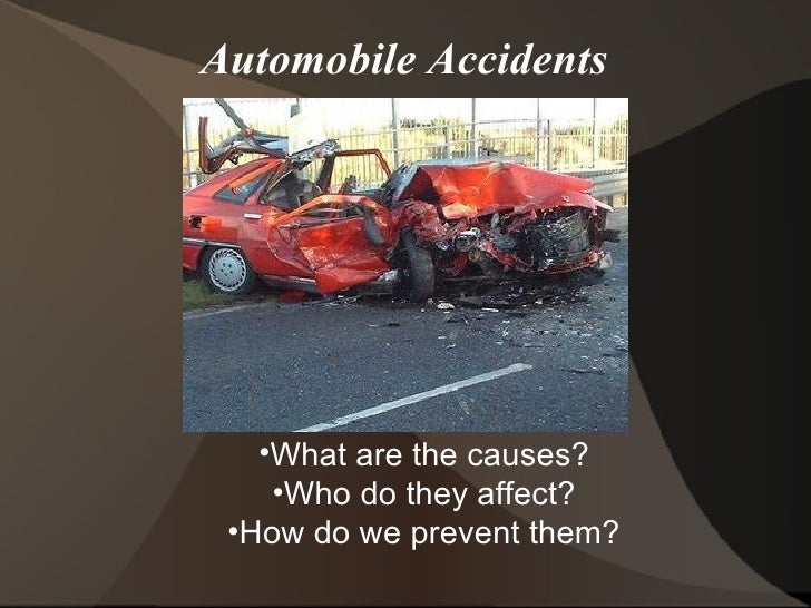 Automobile Accidents <ul><ul><li>What are the causes? </li></ul></ul><ul><ul><li>Who do they affect? </li></ul></ul><ul><u...