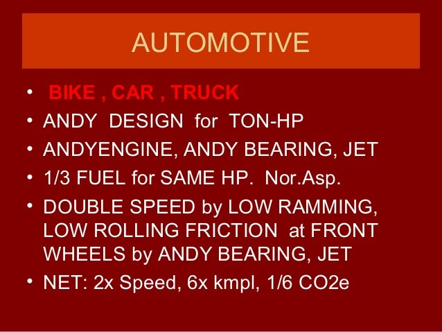AUTOMOTIVE • BIKE , CAR , TRUCK • ANDY DESIGN for TON-HP • ANDYENGINE, ANDY BEARING, JET • 1/3 FUEL for SAME HP. Nor.Asp. ...