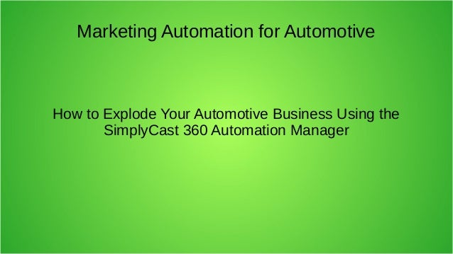 Marketing Automation for Automotive How to Explode Your Automotive Business Using the SimplyCast 360 Automation Manager
