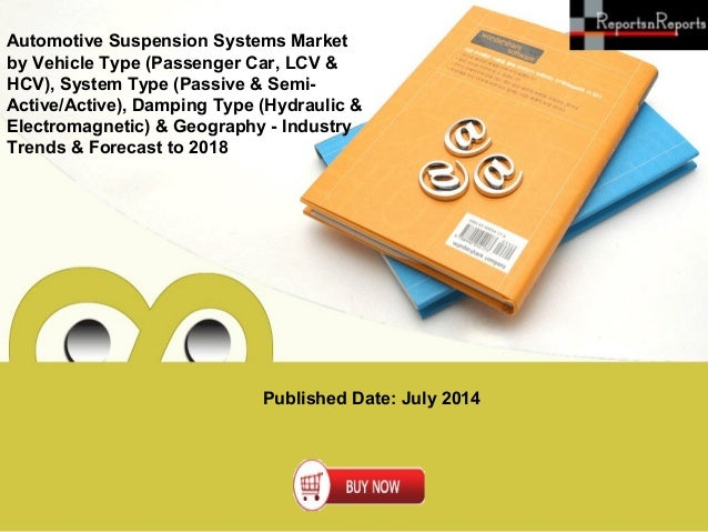 Published Date: July 2014 Automotive Suspension Systems Market by Vehicle Type (Passenger Car, LCV & HCV), System Type (Pa...