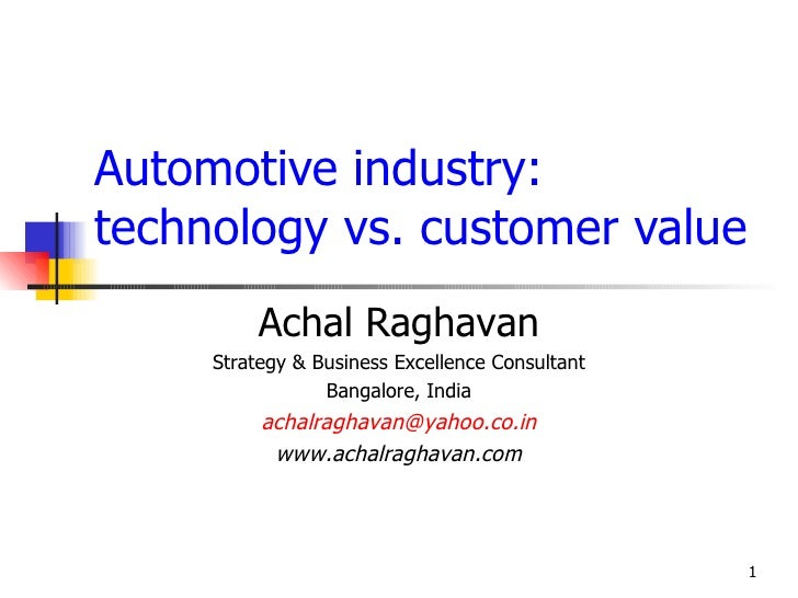Automotive industry: technology vs. customer value           Achal Raghavan      Strategy & Business Excellence Consultant...