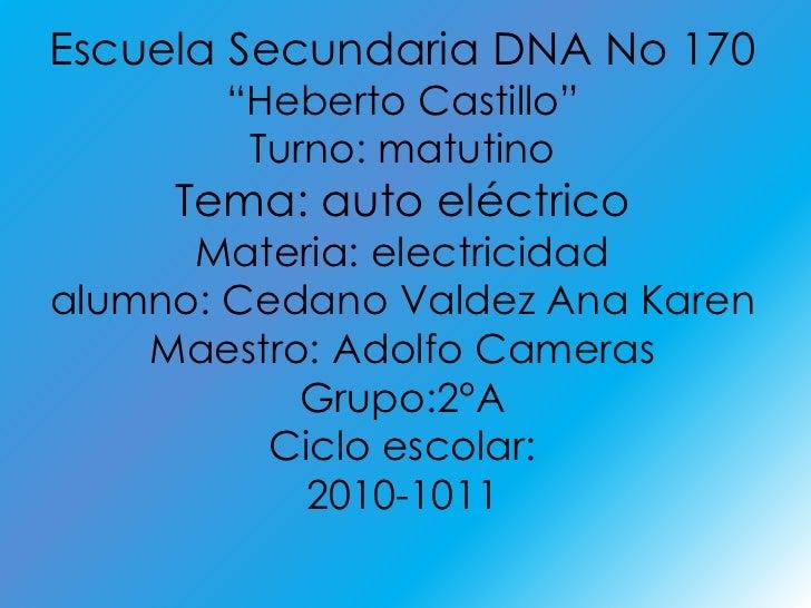 "Escuela Secundaria DNA No 170<br />""Heberto Castillo""<br />Turno: matutino<br />Tema: auto eléctrico<br />Materia: electri..."