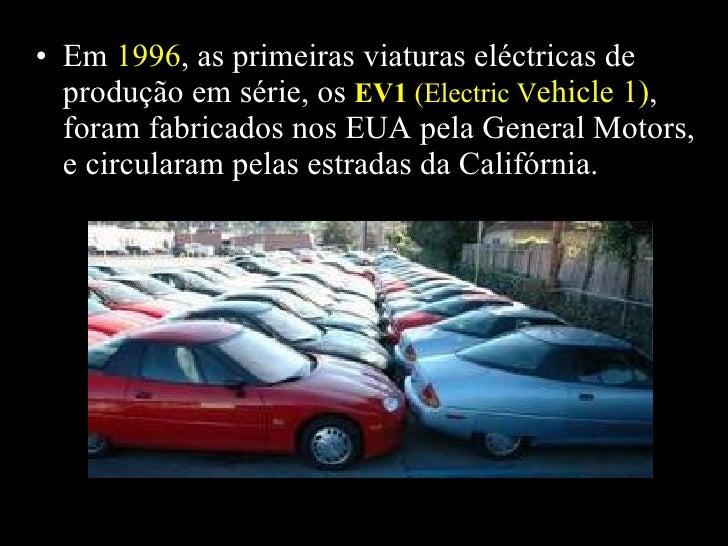 <ul><li>Em  1996 , as primeiras viaturas eléctricas de  produção em série, os  EV1  (Electric V ehicle 1) , foram fabricad...