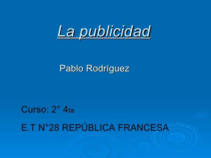 La publicidad Pablo Rodríguez Curso: 2° 4 ta E.T N°28 REPÚBLICA FRANCESA