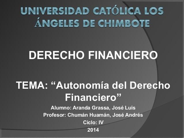 """DERECHO FINANCIERO TEMA: """"Autonomía del Derecho Financiero"""" Alumno: Aranda Grassa, José Luis Profesor: Chumán Huamán, José..."""