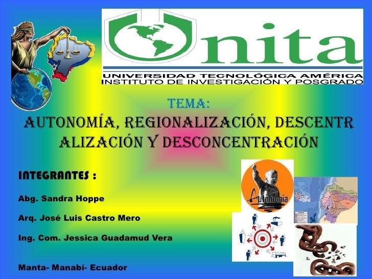 Tema:<br />Autonomía, regionalización, descentralización y desconcentración <br />INTEGRANTES : <br />Abg. Sandra Hoppe <b...
