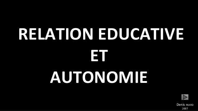RELATION EDUCATIVE ET AUTONOMIE Denis INARD 2007