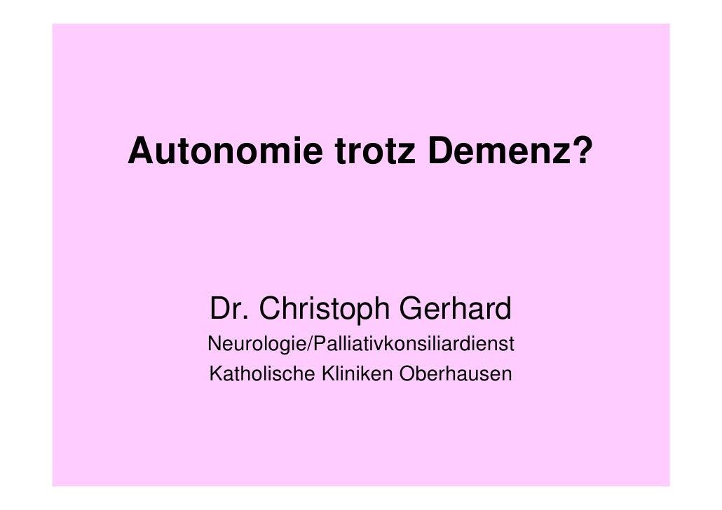 Autonomie trotz Demenz?        Dr. Christoph Gerhard    Neurologie/Palliativkonsiliardienst    Katholische Kliniken Oberha...