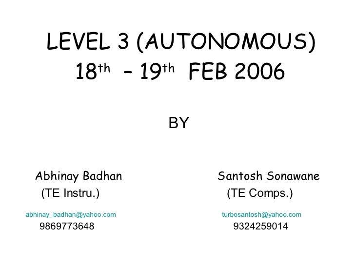 LEVEL 3 (AUTONOMOUS) 18 th   – 19 th   FEB 2006 BY Abhinay Badhan  Santosh Sonawane (TE Instru.)  (TE Comps.) [email_addre...