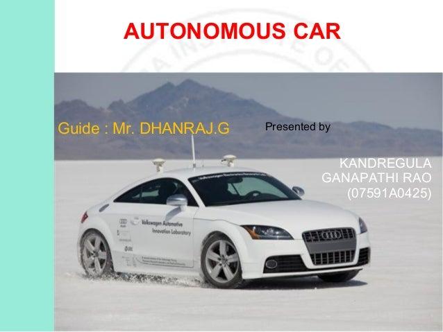 AUTONOMOUS CAR  Guide : Mr. DHANRAJ.G  Presented by  KANDREGULA GANAPATHI RAO (07591A0425)