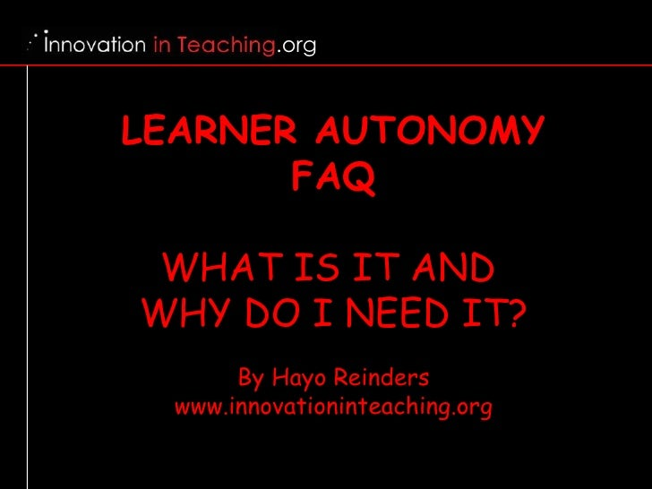 LEARNER AUTONOMY FAQ WHAT IS IT AND  WHY DO I NEED IT? By Hayo Reinders www.innovationinteaching.org