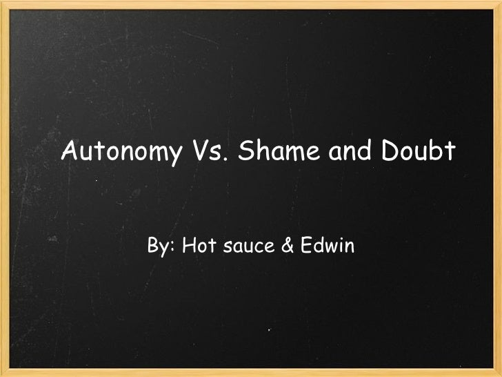 erikson s autonomy vs shame and doubt Erik erikson is a 20th-century psychoanalyst best known for his psychosocial  theory of  shame and doubt  if caregivers discourage children's  independence during this stage, through harsh criticism or excessive control,  children begin to.