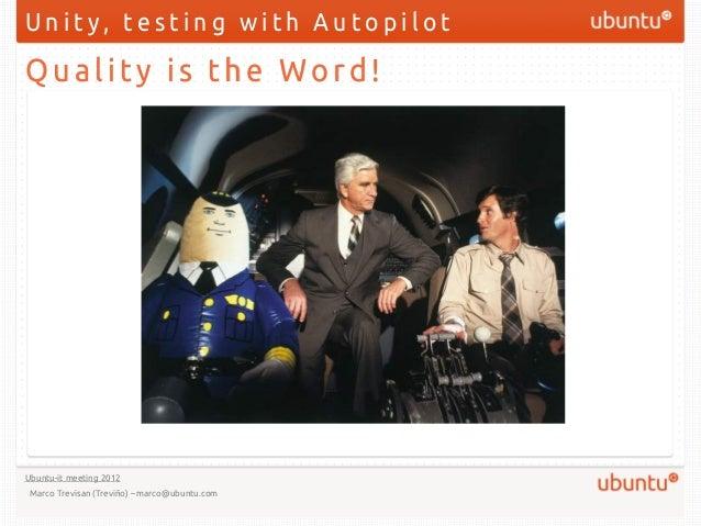 Unity, testing with AutopilotQuality is the Word!Ubuntu-it meeting 2012 Marco Trevisan (Treviño) – marco@ubuntu.com