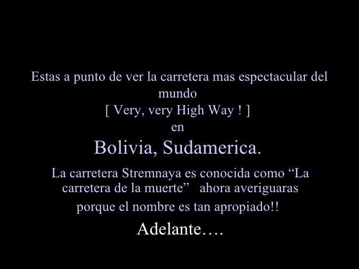 Estas a punto de ver la carretera mas espectacular del mundo  [ Very, very High Way ! ]  en  Bolivia, Sudamerica.   La car...