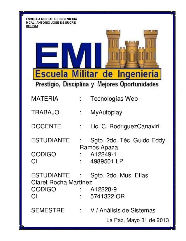 ESCUELA MILITAR DE INGENIERIAMCAL. ANTONIO JOSE DE SUCREBOLIVIAMATERIA : Tecnologías WebTRABAJO : MyAutoplayDOCENTE : Lic....