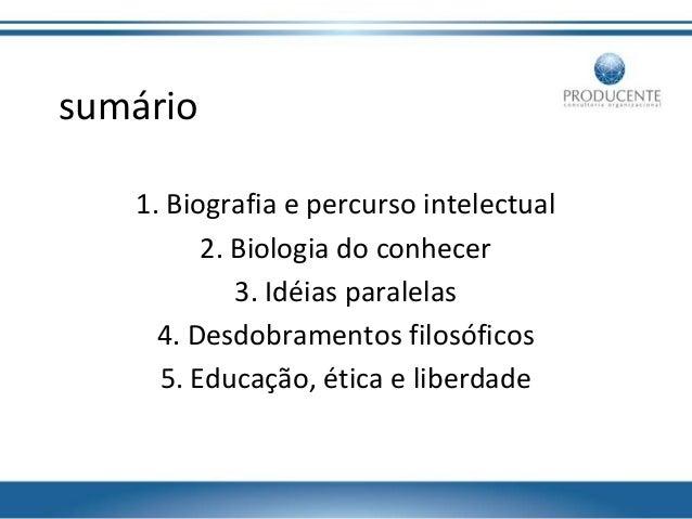 sumário 1. Biografia e percurso intelectual 2. Biologia do conhecer 3. Idéias paralelas 4. Desdobramentos filosóficos 5. E...