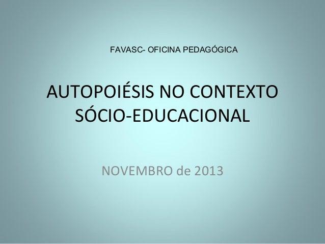 FAVASC- OFICINA PEDAGÓGICA  AUTOPOIÉSIS NO CONTEXTO SÓCIO-EDUCACIONAL NOVEMBRO de 2013