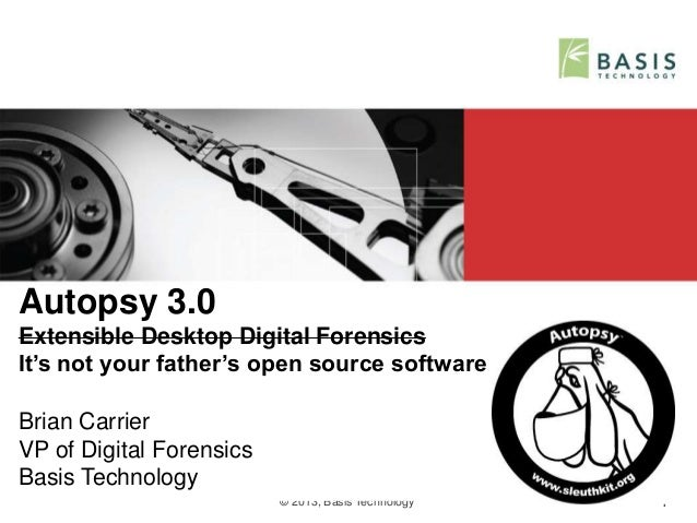© 2013, Basis Technology 1 Autopsy 3.0 Extensible Desktop Digital Forensics It's not your father's open source software Br...
