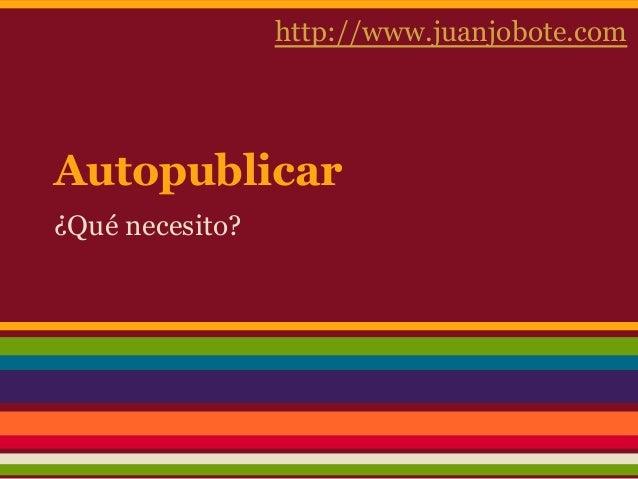 Autopublicar¿Qué necesito?http://www.juanjobote.com