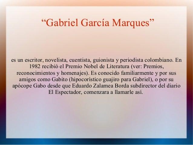 """""""Gabriel García Marques""""es un escritor, novelista, cuentista, guionista y periodista colombiano. En1982 recibió el Premio ..."""