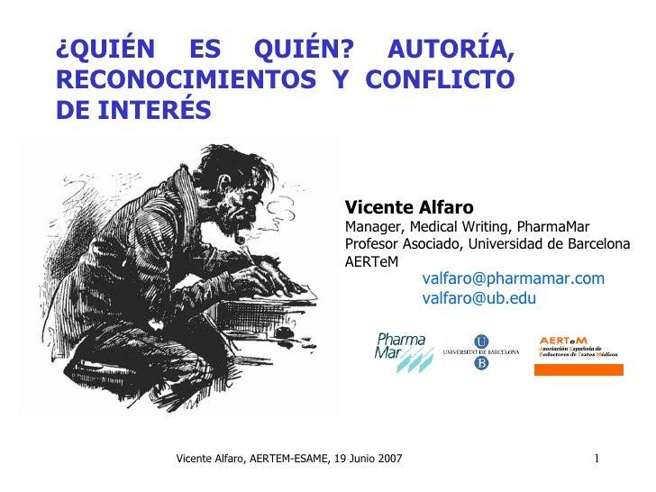 ¿QUIÉN ES QUIÉN? AUTORÍA, RECONOCIMIENTOS Y CONFLICTO DE INTERÉS Vicente Alfaro Manager, Medical Writing, PharmaMar Profes...