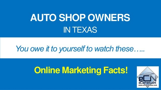 AUTO SHOP OWNERS IN TEXAS You owe it to yourself to watch these….. Online Marketing Facts!