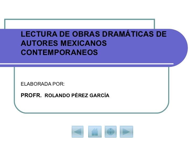LECTURA DE OBRAS DRAMÁTICAS DE AUTORES MEXICANOS CONTEMPORANEOS ELABORADA POR: PROFR.   ROLANDO PÉREZ GARCÍA