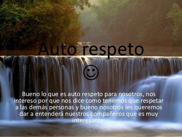 Auto respeto                 Bueno lo que es auto respeto para nosotros, nosintereso por que nos dice como tenemos que re...