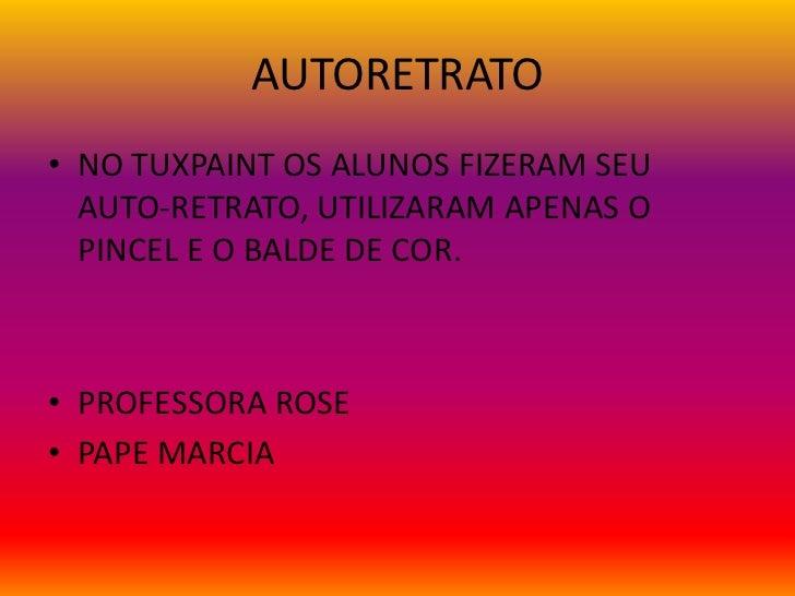 AUTORETRATO• NO TUXPAINT OS ALUNOS FIZERAM SEU  AUTO-RETRATO, UTILIZARAM APENAS O  PINCEL E O BALDE DE COR.• PROFESSORA RO...