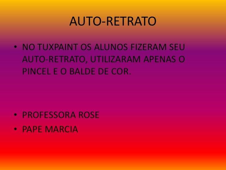 AUTO-RETRATO• NO TUXPAINT OS ALUNOS FIZERAM SEU  AUTO-RETRATO, UTILIZARAM APENAS O  PINCEL E O BALDE DE COR.• PROFESSORA R...