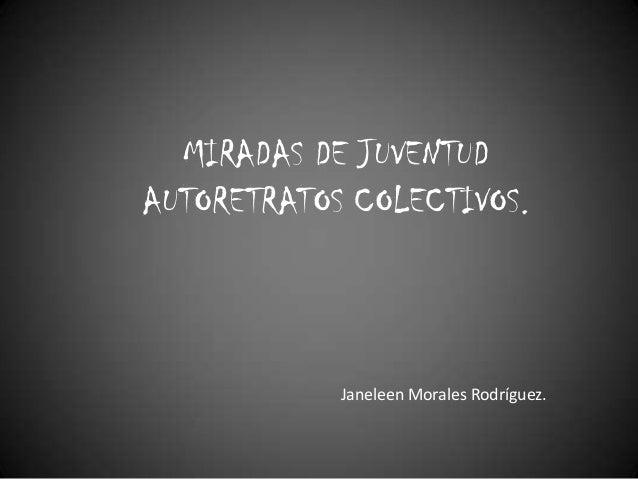 MIRADAS DE JUVENTUD AUTORETRATOS COLECTIVOS.  Janeleen Morales Rodríguez.