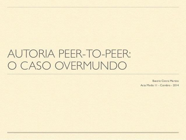 AUTORIA PEER-TO-PEER:  O CASO OVERMUNDO  Beatriz Cintra Martins  Acta Media 11 - Coimbra - 2014