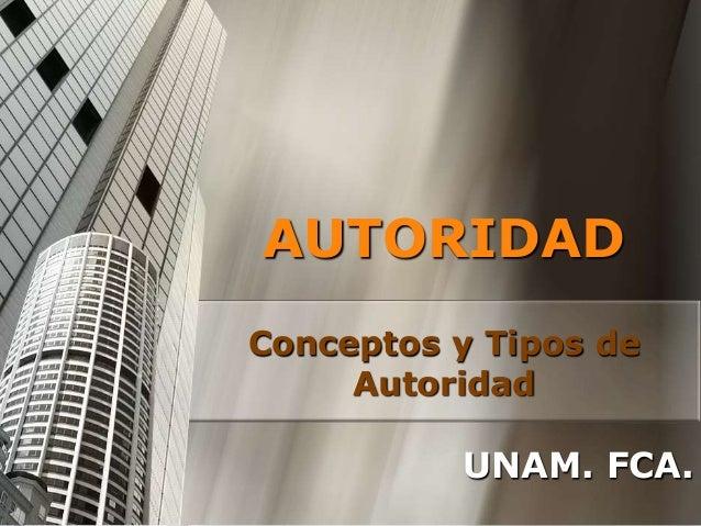 AUTORIDAD Conceptos y Tipos de Autoridad UNAM. FCA.
