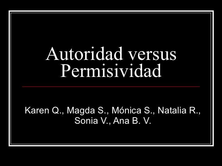 Autoridad versus Permisividad Karen Q., Magda S., Mónica S., Natalia R., Sonia V., Ana B. V.