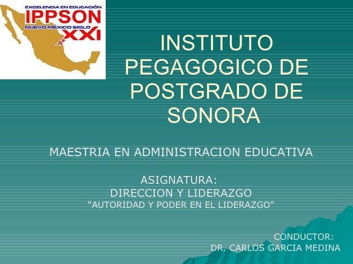 """INSTITUTO PEGAGOGICO DE POSTGRADO DE SONORA  MAESTRIA EN ADMINISTRACION EDUCATIVA ASIGNATURA:  DIRECCION Y LIDERAZGO """" AUT..."""