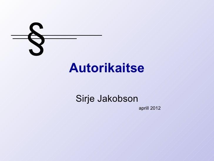 §    Autorikaitse     Sirje Jakobson                      aprill 2012