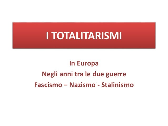 I TOTALITARISMI In Europa Negli anni tra le due guerre Fascismo – Nazismo - Stalinismo