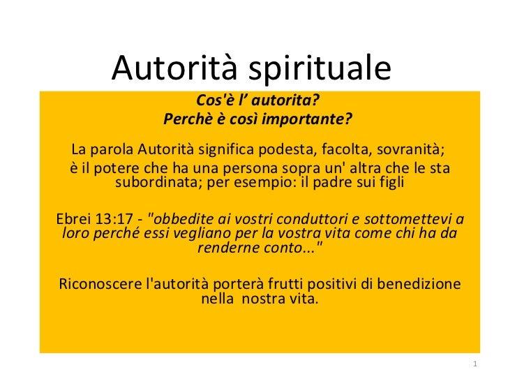 Autorità spirituale Cos'è l' autorita?  Perchè è così importante?   La parola Autorità significa podesta, facolta, sovrani...