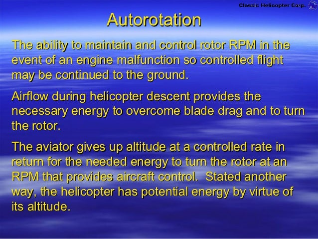 AutorotationThe ability to maintain and control rotor RPM in theevent of an engine malfunction so controlled flightmay be ...