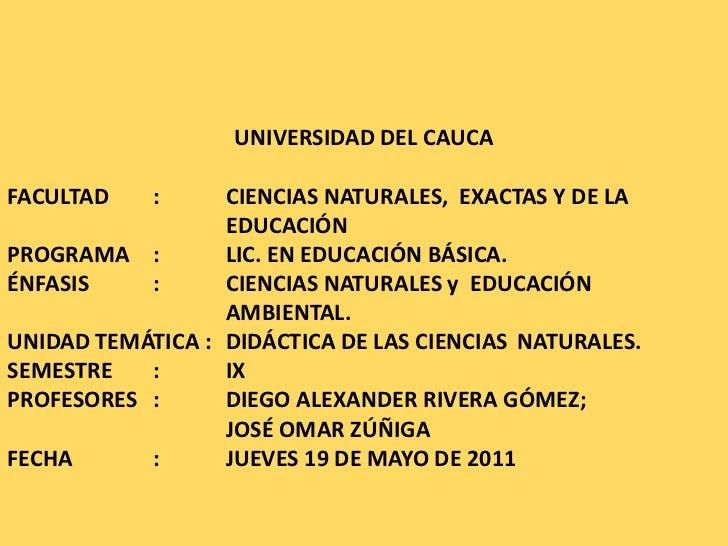 <br />UNIVERSIDAD DEL CAUCA<br />FACULTAD :CIENCIAS NATURALES, EXACTAS Y DE LA EDUCACIÓN<br />PROGRAMA:LIC. EN ED...