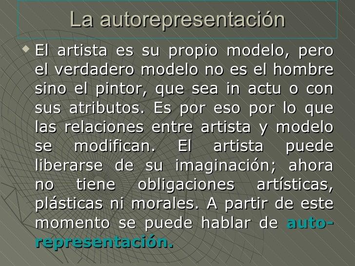 La autorepresentación <ul><li>El artista es su propio modelo, pero el verdadero modelo no es el hombre sino el pintor, que...
