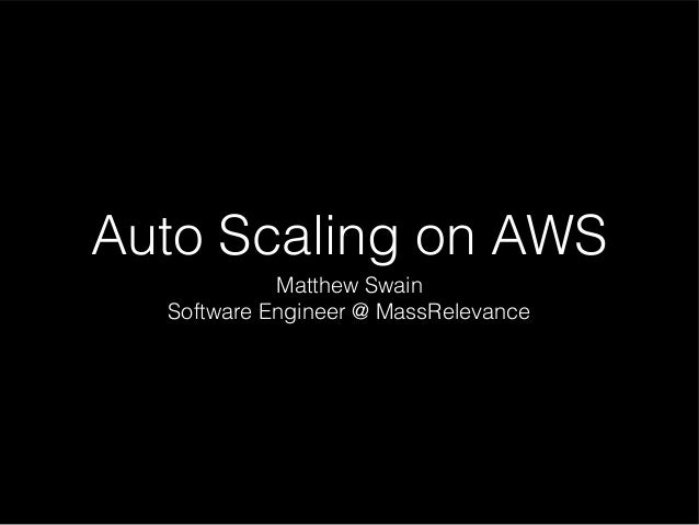 Auto Scaling on AWS Matthew Swain Software Engineer @ MassRelevance