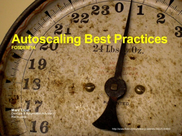 Autoscaling Best Practices FOSDEM'14  Marc Cluet  DevOps & Automation Advisory Rackspace  http://www.flickr.com/photos/goz...