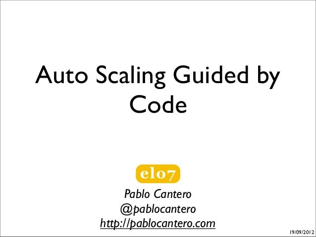 Auto Scaling Guided by        Code          Pablo Cantero         @pablocantero     http://pablocantero.com               ...