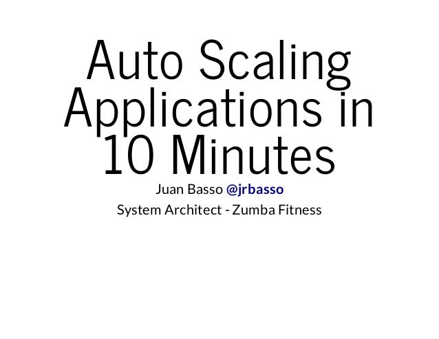 Auto Scaling Applications in 10 MinutesJuan Basso @jrbasso System Architect - Zumba Fitness