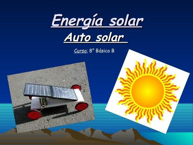 Energía solarEnergía solar Auto solarAuto solar Curso: 8° Básico B