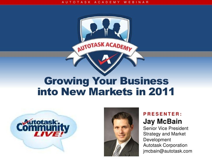 A U T O T A S K   A C A D E M Y   W E B I N A R  Growing Your Businessinto New Markets in 2011                            ...