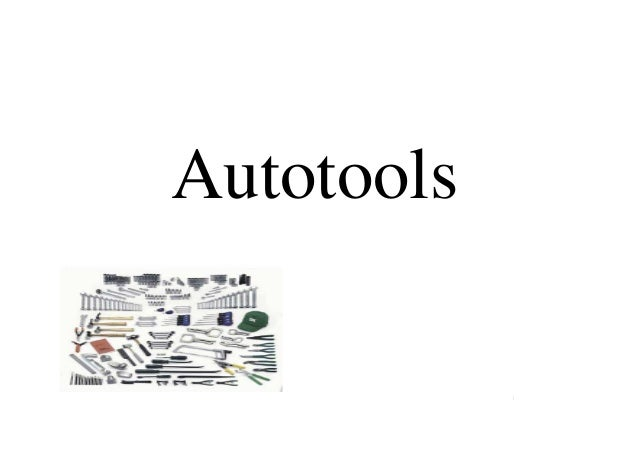 AUTOTOOLS : beyond the theory, some practical usageAutotoolsAUTOTOOLS : beyond the theory, some practical usageThierry GAY...